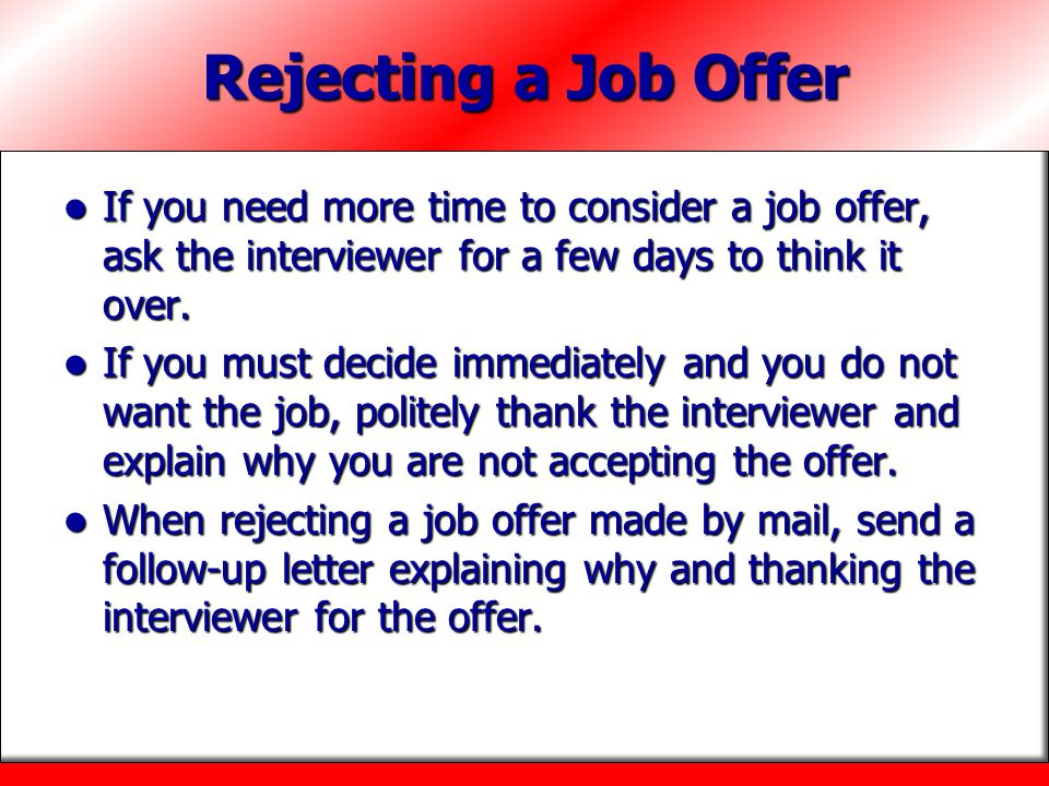 Rejecting a Job Offer If you need more time to consider a job offer, ask the interviewer for a few days to think it over.