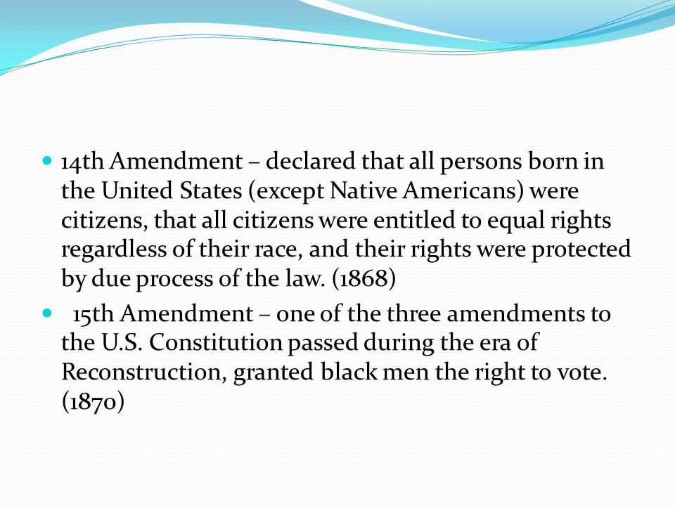 14th Amendment – declared that all persons born in the United States (except Native Americans) were citizens, that all citizens were entitled to equal rights regardless of their race, and their rights were protected by due process of the law. (1868)