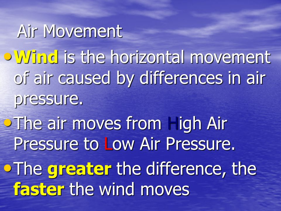 Air Movement Wind is the horizontal movement of air caused by differences in air pressure. The air moves from High Air Pressure to Low Air Pressure.