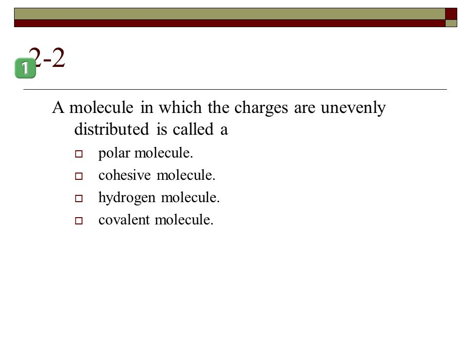 2-2 A molecule in which the charges are unevenly distributed is called a. polar molecule. cohesive molecule.