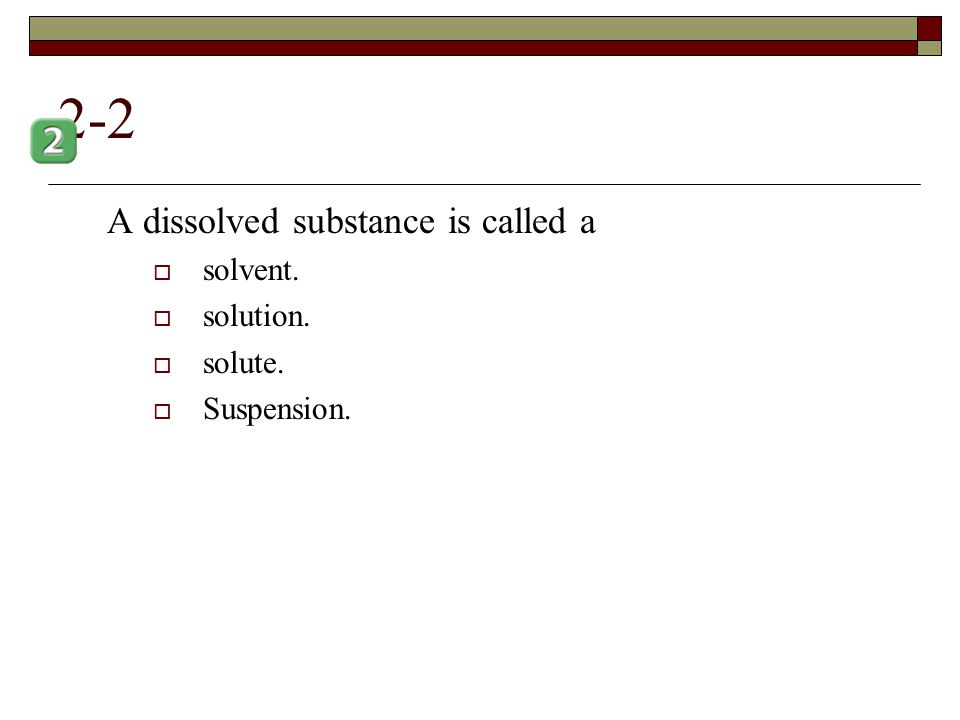 2-2 A dissolved substance is called a solvent. solution. solute.