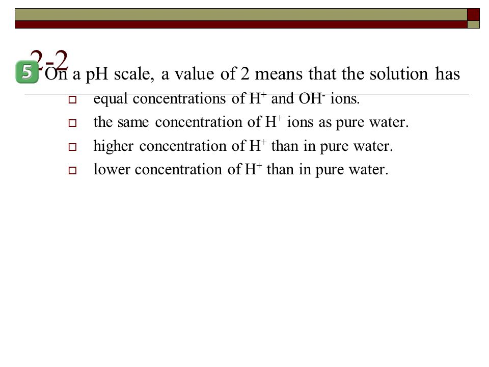 2-2 On a pH scale, a value of 2 means that the solution has