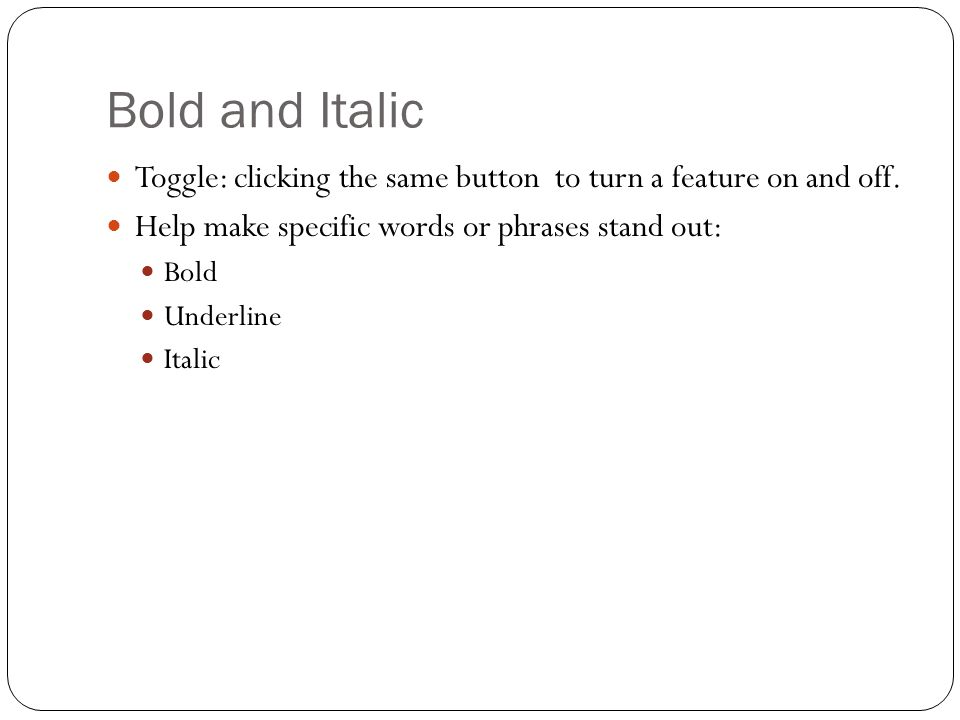 Bold and Italic Toggle: clicking the same button to turn a feature on and off. Help make specific words or phrases stand out: