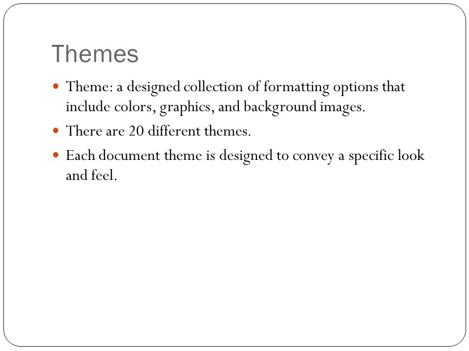 Themes Theme: a designed collection of formatting options that include colors, graphics, and background images.