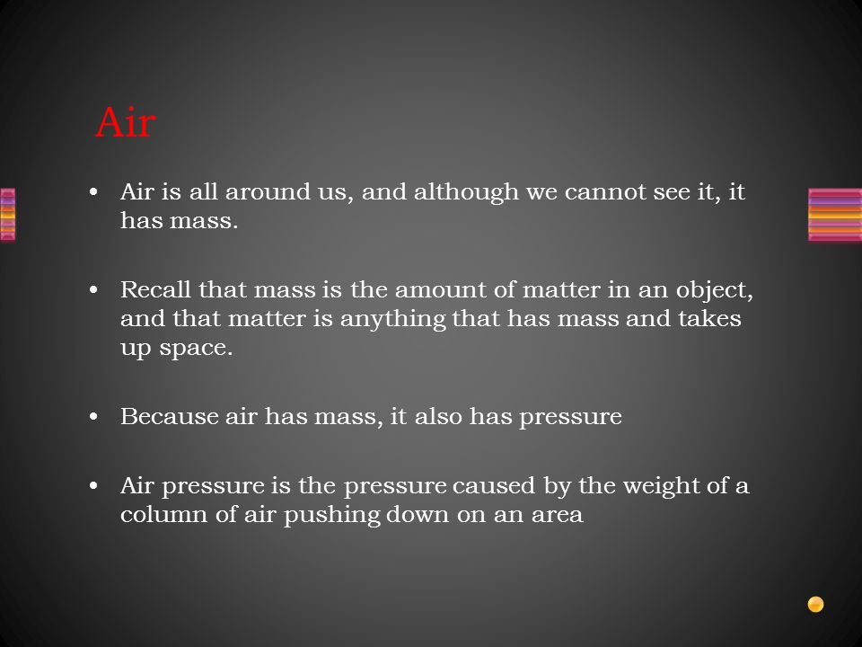 Air Air is all around us, and although we cannot see it, it has mass.
