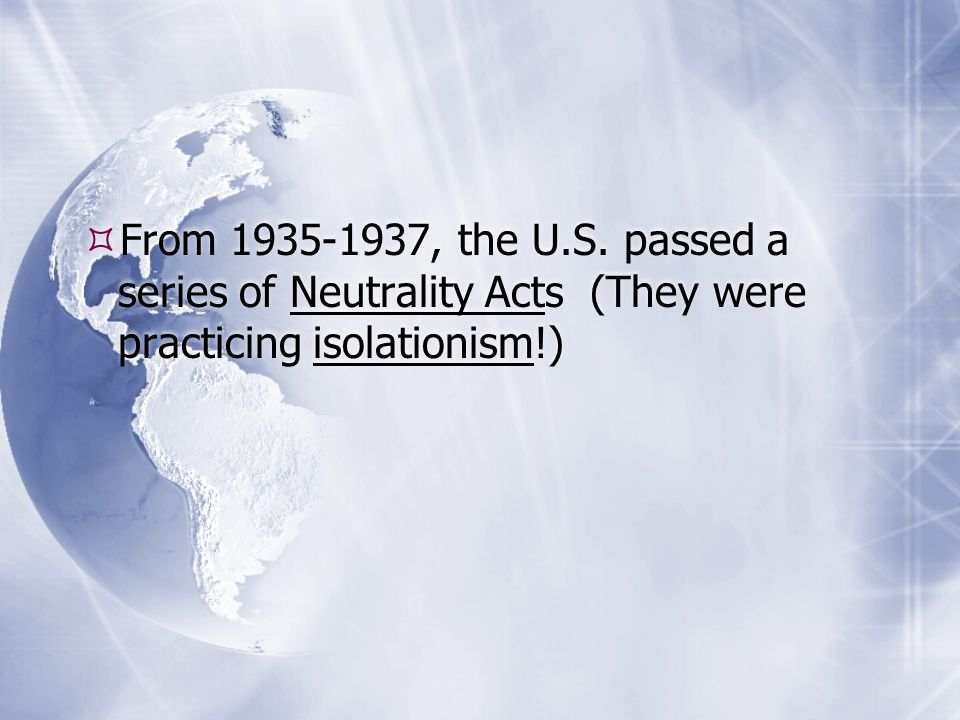 From , the U.S. passed a series of Neutrality Acts (They were practicing isolationism!)