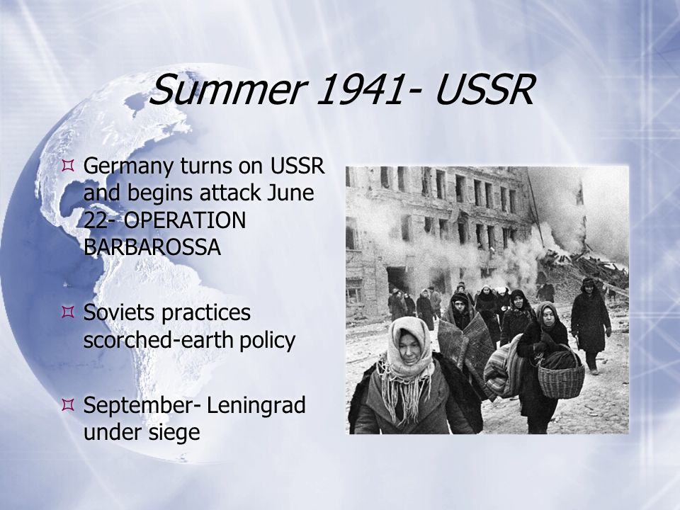Summer USSR Germany turns on USSR and begins attack June 22- OPERATION BARBAROSSA. Soviets practices scorched-earth policy.