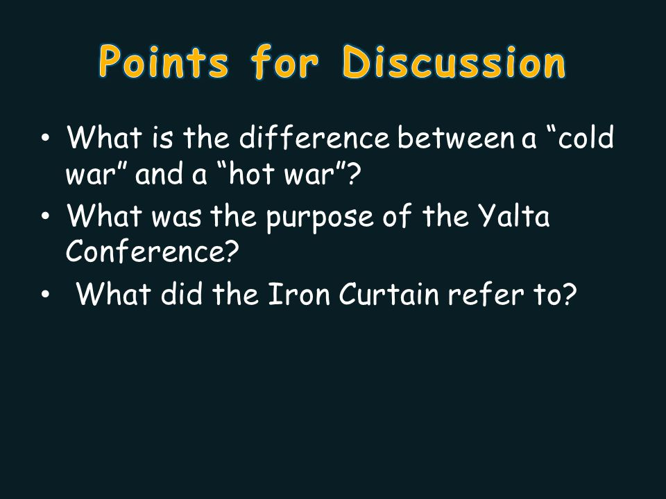Points for Discussion What is the difference between a cold war and a hot war What was the purpose of the Yalta Conference
