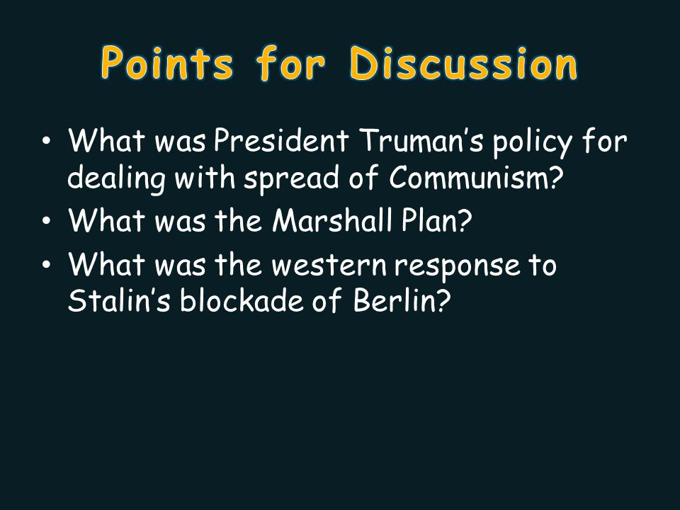 Points for Discussion What was President Truman's policy for dealing with spread of Communism What was the Marshall Plan