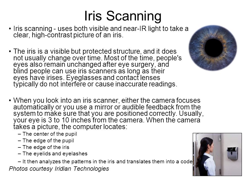 Iris Scanning Iris scanning - uses both visible and near-IR light to take a clear, high-contrast picture of an iris.