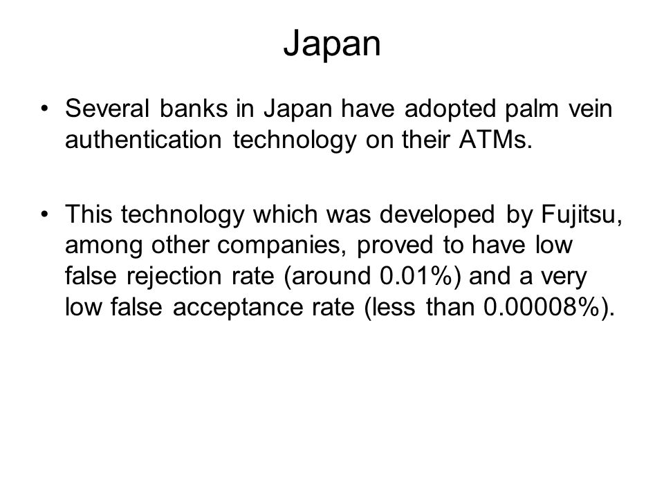 Japan Several banks in Japan have adopted palm vein authentication technology on their ATMs.