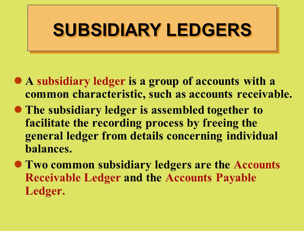 SUBSIDIARY LEDGERS A subsidiary ledger is a group of accounts with a common characteristic, such as accounts receivable.
