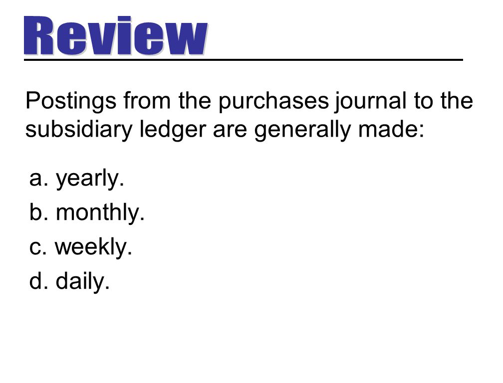 Review Postings from the purchases journal to the subsidiary ledger are generally made: yearly. monthly.