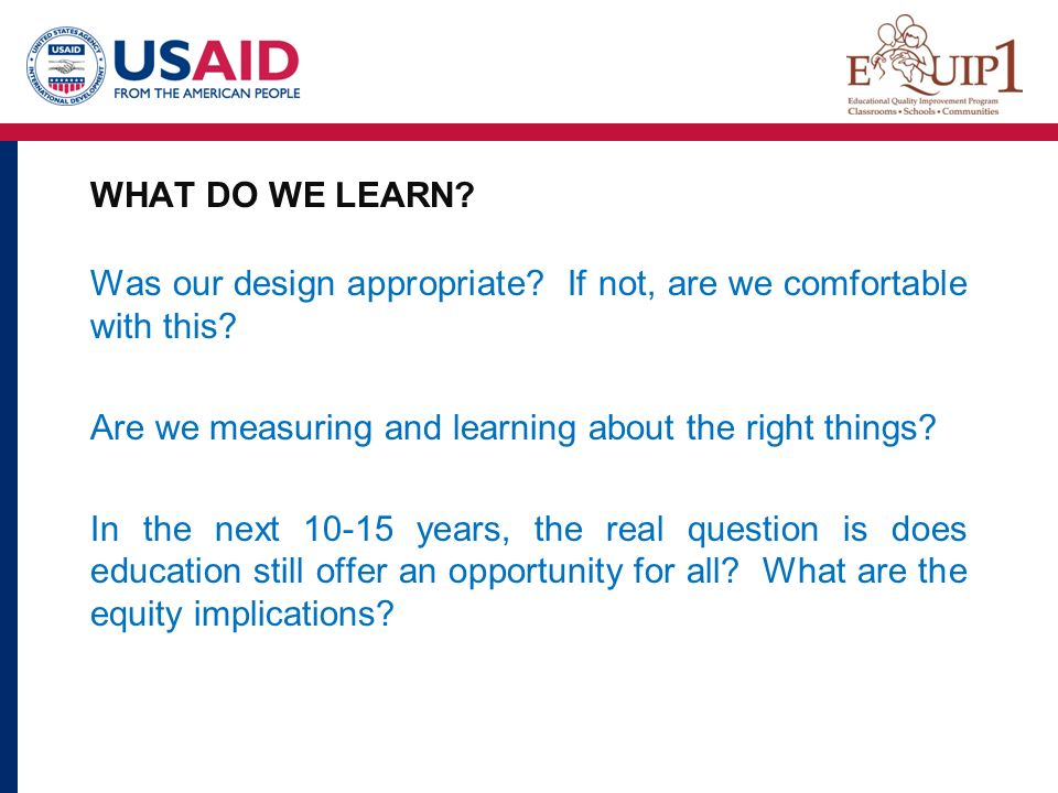 WHAT DO WE LEARN Was our design appropriate If not, are we comfortable with this Are we measuring and learning about the right things