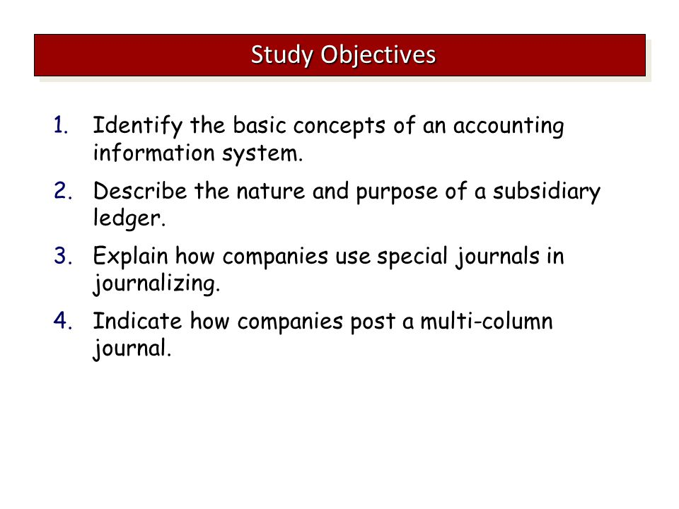 Study Objectives Identify the basic concepts of an accounting information system. Describe the nature and purpose of a subsidiary ledger.