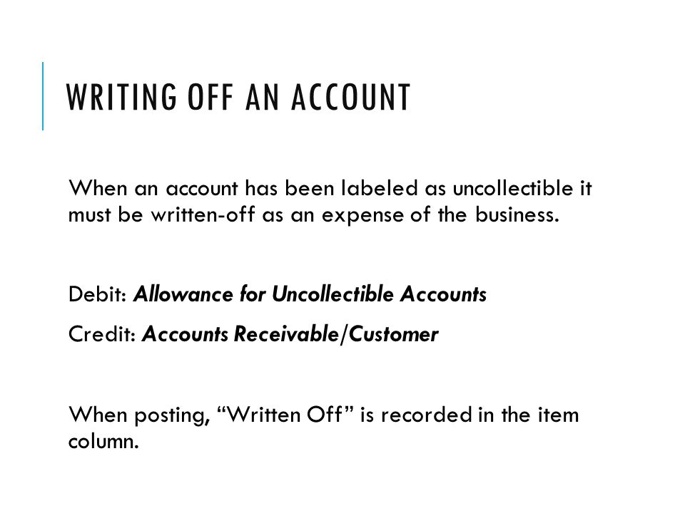 Writing Off an Account When an account has been labeled as uncollectible it must be written-off as an expense of the business.