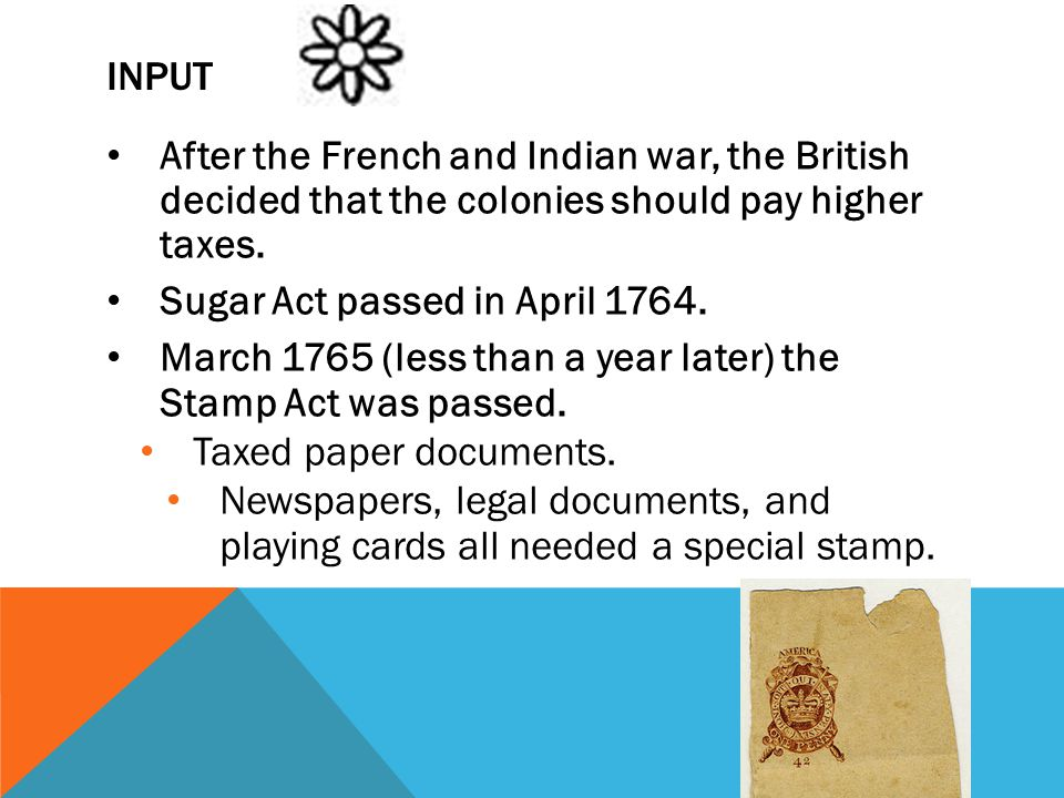 Input After the French and Indian war, the British decided that the colonies should pay higher taxes.