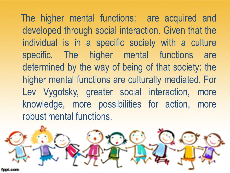 The higher mental functions: are acquired and developed through social interaction.