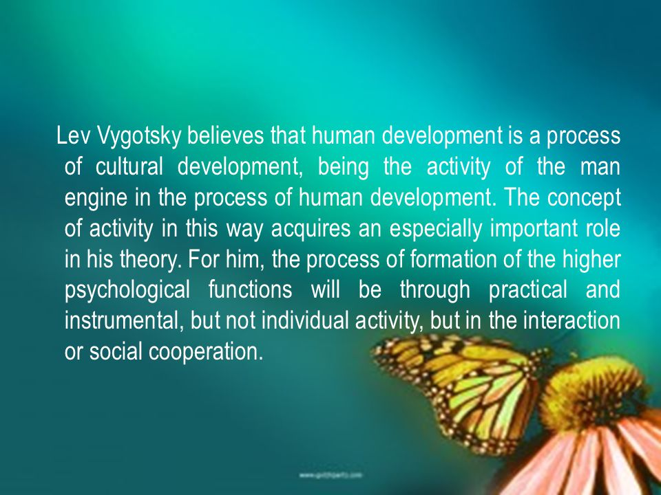 Lev Vygotsky believes that human development is a process of cultural development, being the activity of the man engine in the process of human development.