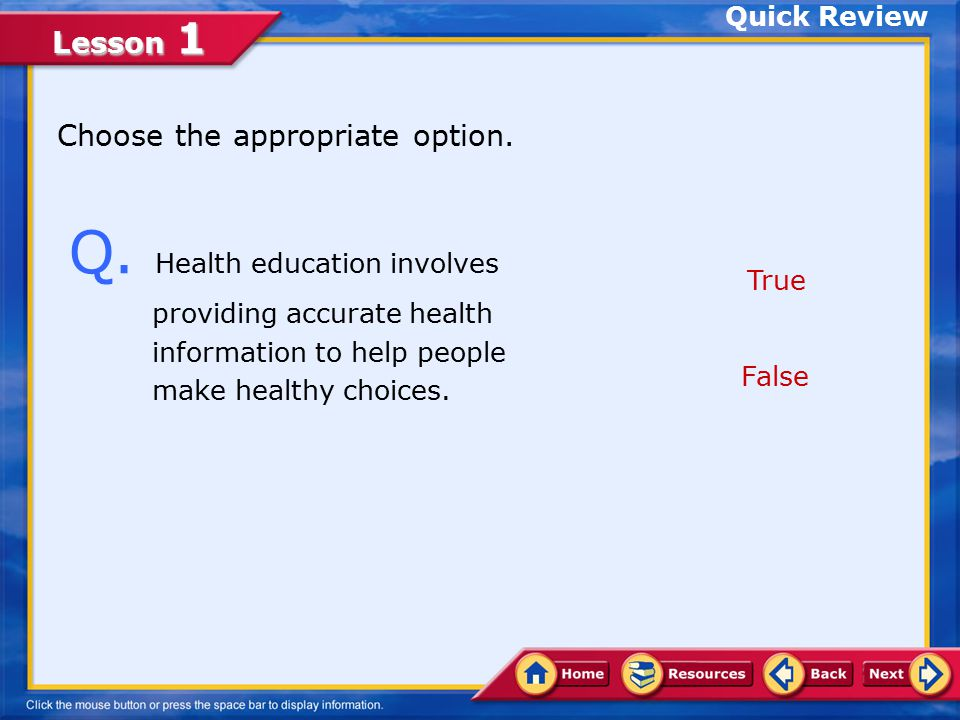 Quick Review Choose the appropriate option. Q. Health education involves providing accurate health information to help people.