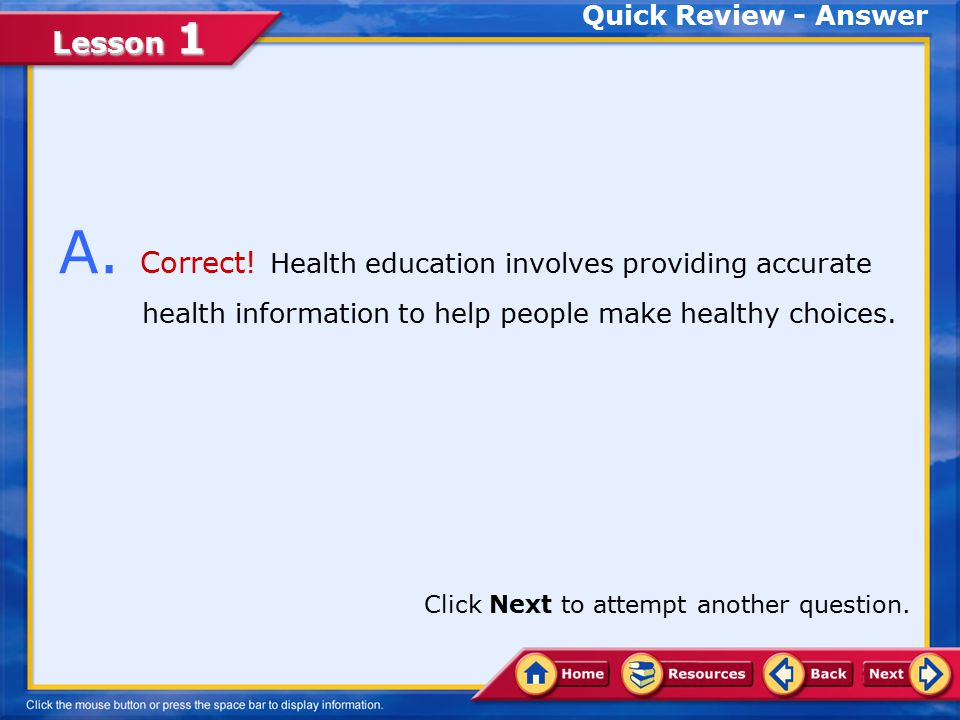 Quick Review - Answer A. Correct! Health education involves providing accurate health information to help people make healthy choices.