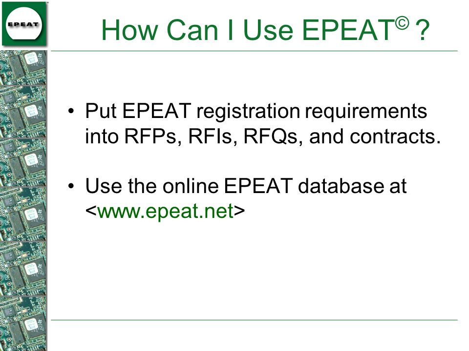 How Can I Use EPEAT© . Put EPEAT registration requirements into RFPs, RFIs, RFQs, and contracts.