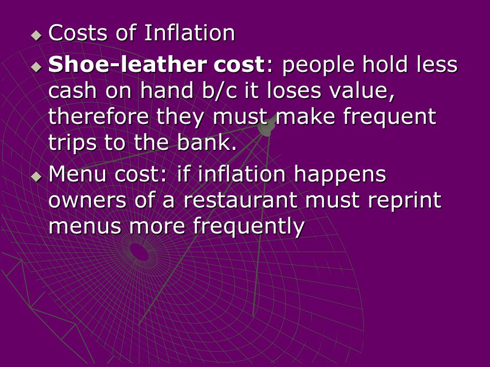 Costs of Inflation Shoe-leather cost: people hold less cash on hand b/c it loses value, therefore they must make frequent trips to the bank.