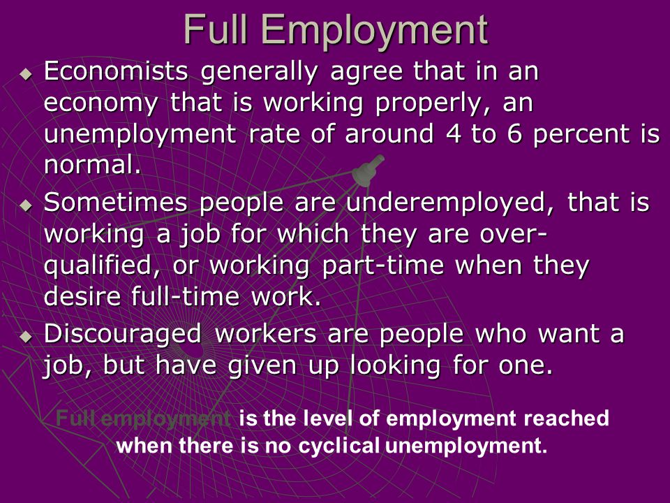 Full Employment Economists generally agree that in an economy that is working properly, an unemployment rate of around 4 to 6 percent is normal.