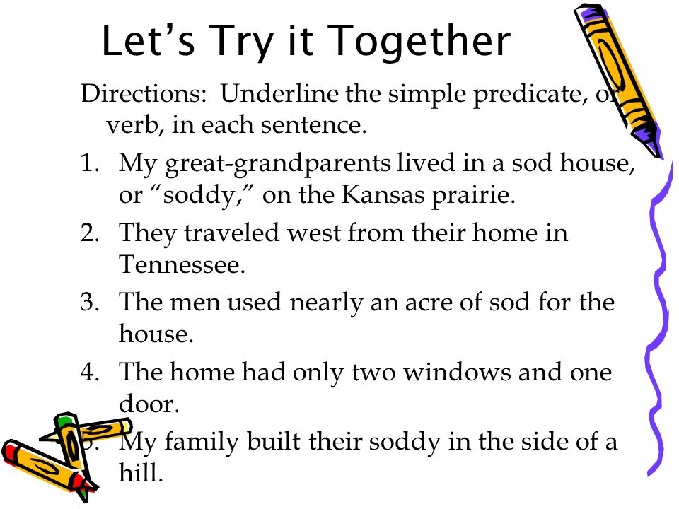 Let's Try it Together Directions: Underline the simple predicate, or verb, in each sentence.
