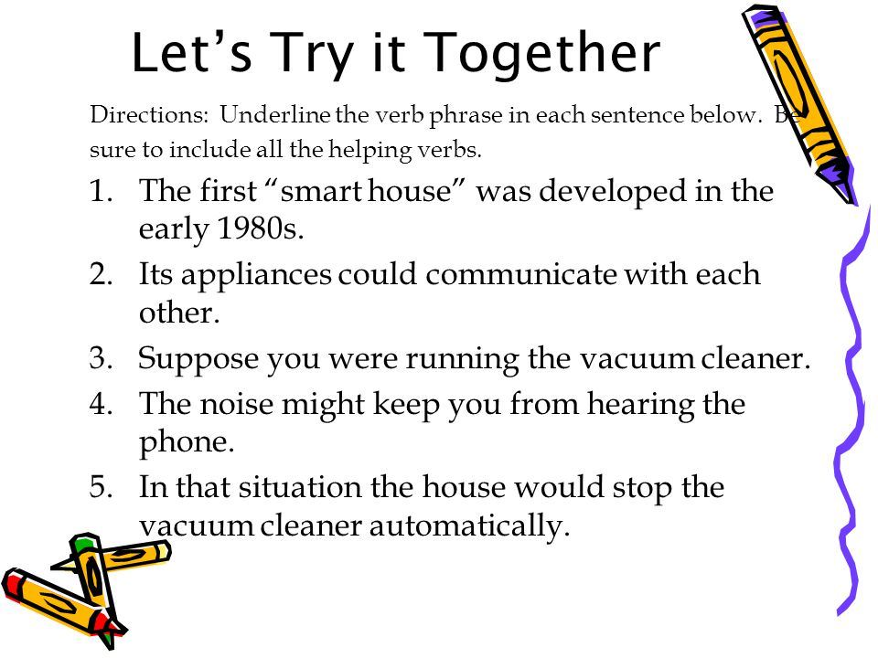 Let's Try it Together Directions: Underline the verb phrase in each sentence below. Be. sure to include all the helping verbs.