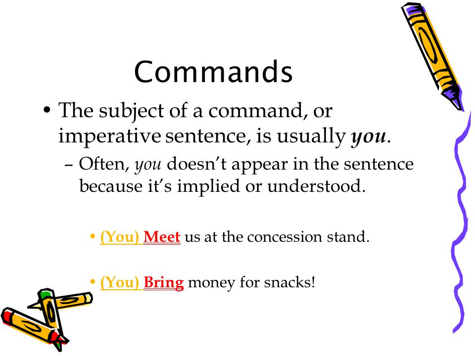 Commands The subject of a command, or imperative sentence, is usually you.