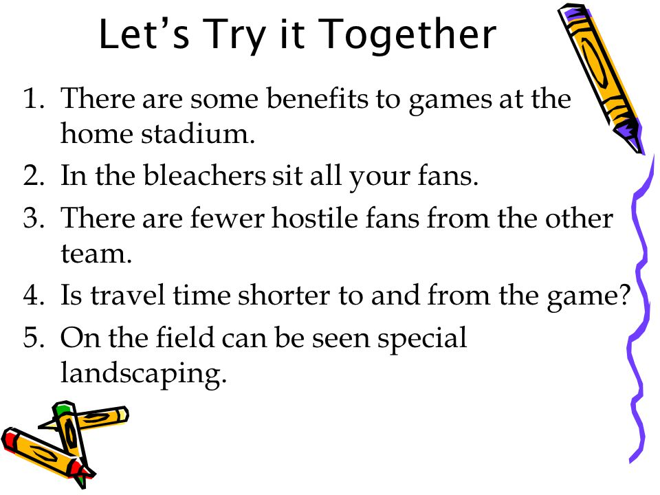 Let's Try it Together There are some benefits to games at the home stadium. In the bleachers sit all your fans.