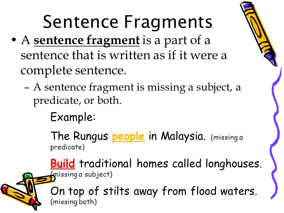 Sentence Fragments A sentence fragment is a part of a sentence that is written as if it were a complete sentence.