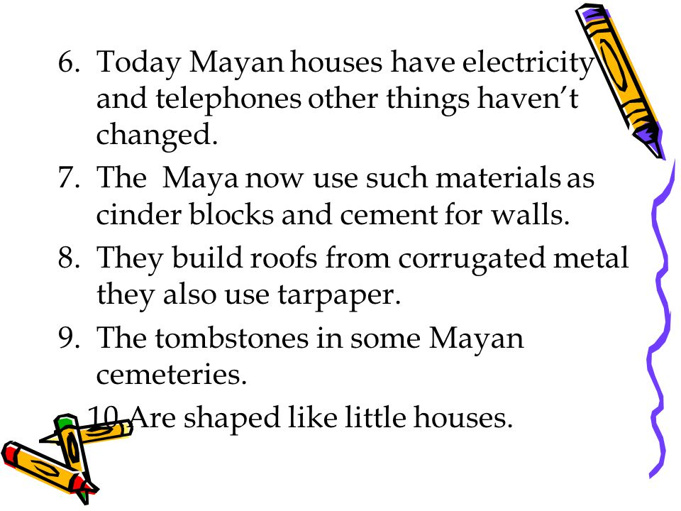 Today Mayan houses have electricity and telephones other things haven't changed.