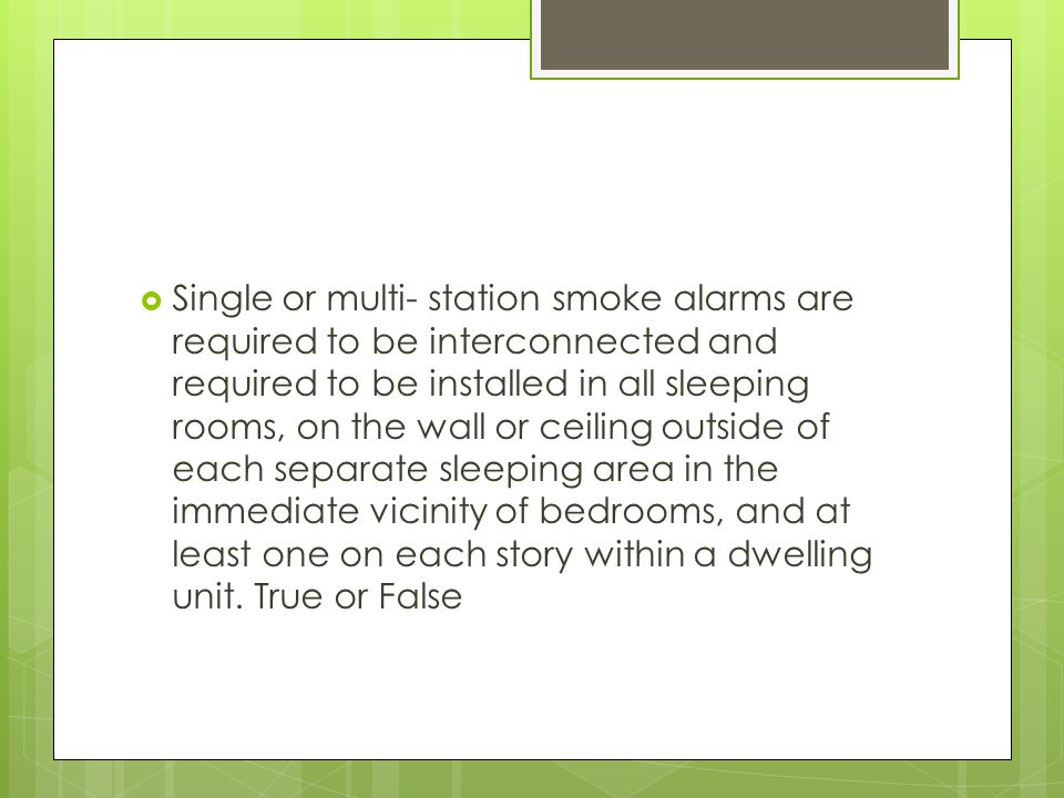 Single or multi- station smoke alarms are required to be interconnected and required to be installed in all sleeping rooms, on the wall or ceiling outside of each separate sleeping area in the immediate vicinity of bedrooms, and at least one on each story within a dwelling unit.