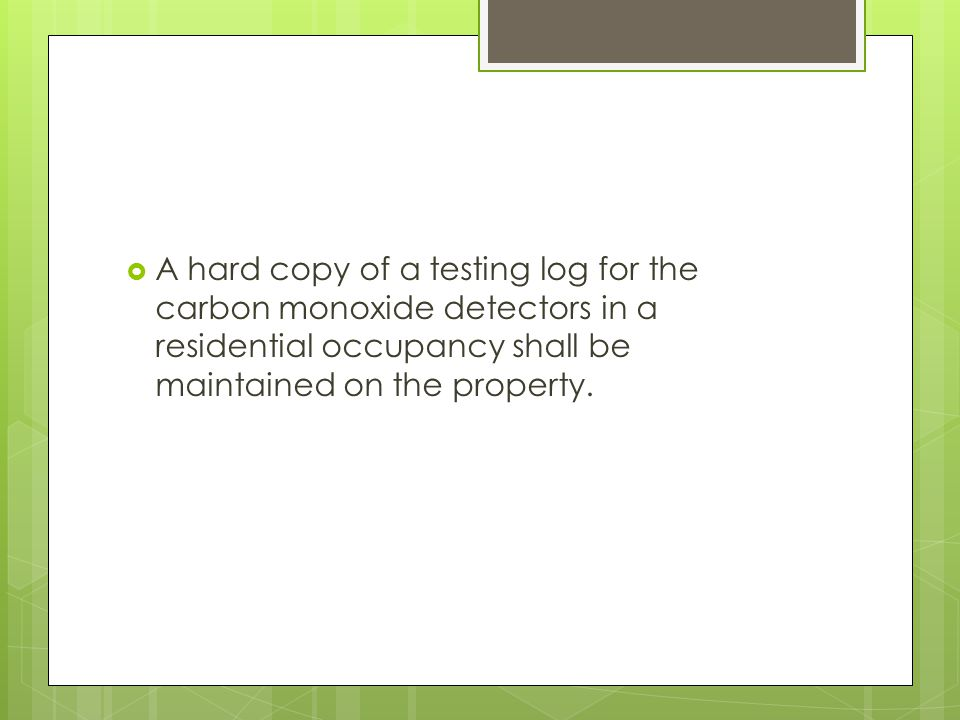 A hard copy of a testing log for the carbon monoxide detectors in a residential occupancy shall be maintained on the property.