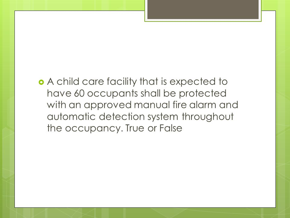 A child care facility that is expected to have 60 occupants shall be protected with an approved manual fire alarm and automatic detection system throughout the occupancy.