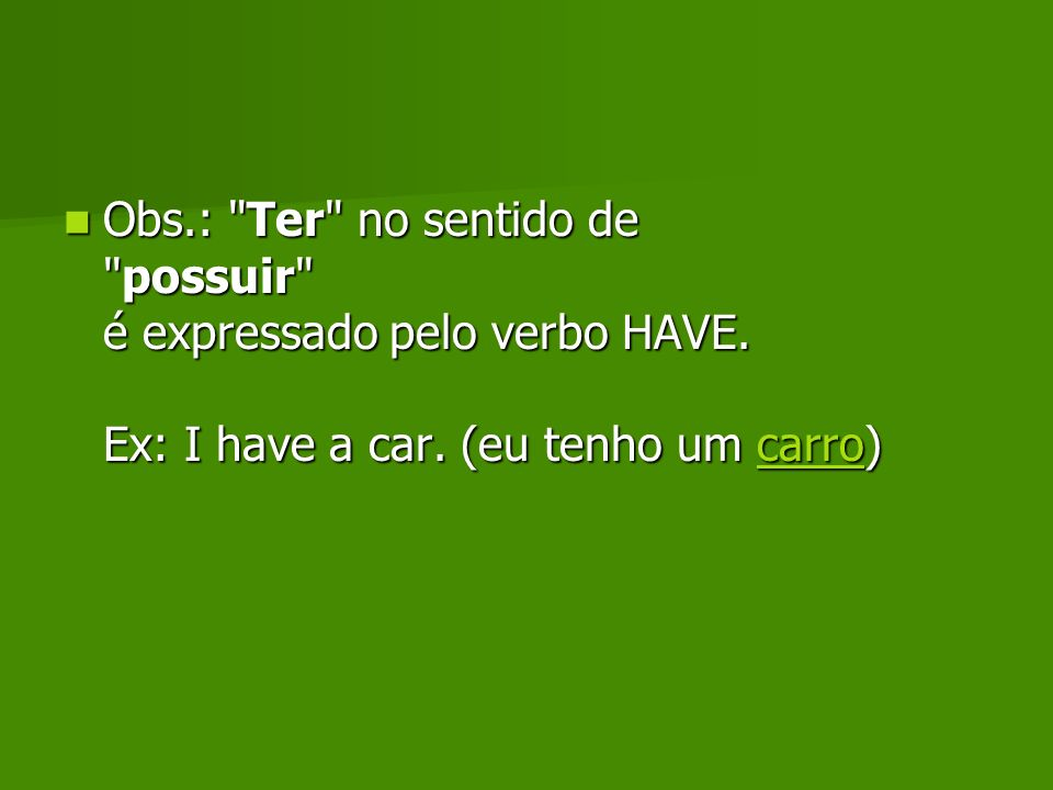 Obs. : Ter no sentido de possuir é expressado pelo verbo HAVE