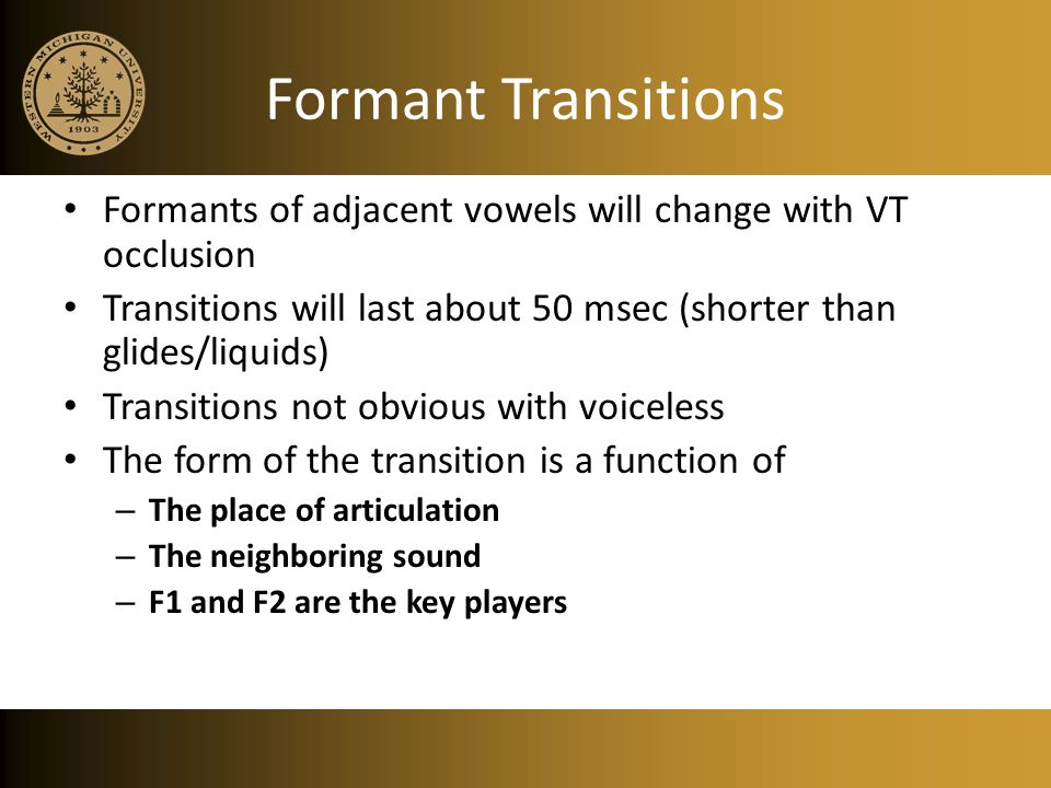 Formant Transitions Formants of adjacent vowels will change with VT occlusion. Transitions will last about 50 msec (shorter than glides/liquids)