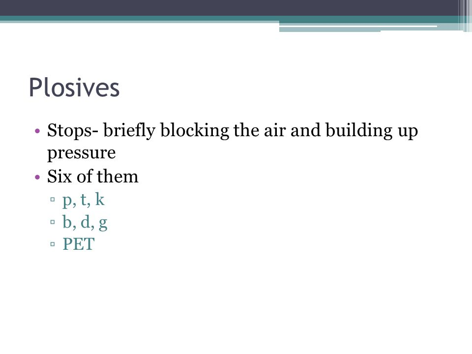 Plosives Stops- briefly blocking the air and building up pressure
