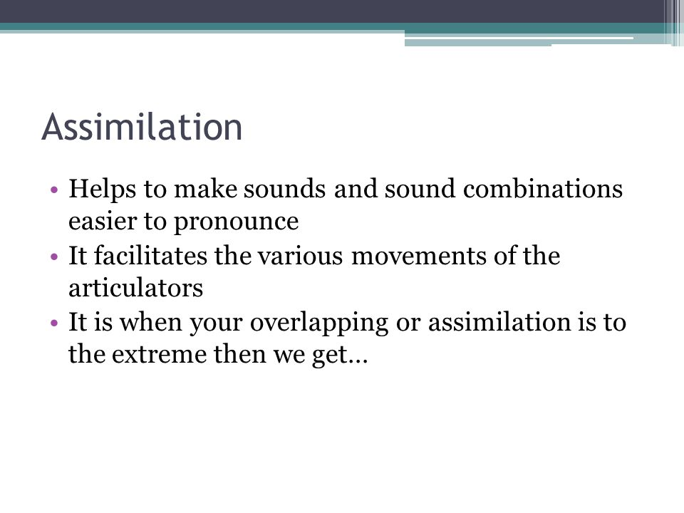 Assimilation Helps to make sounds and sound combinations easier to pronounce. It facilitates the various movements of the articulators.