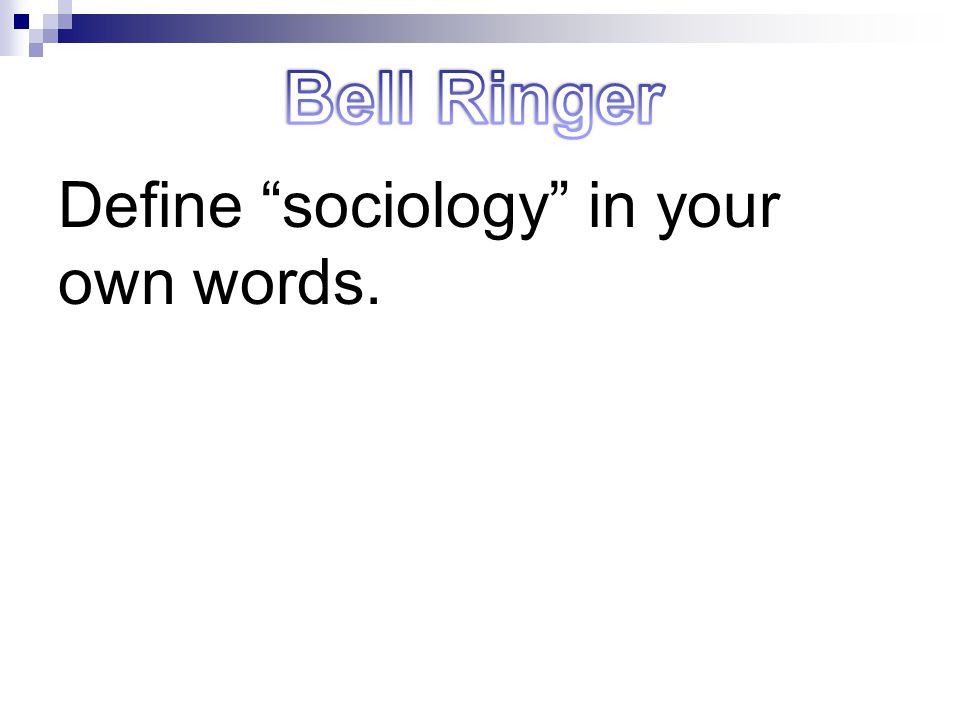 Bell Ringer Define sociology in your own words.