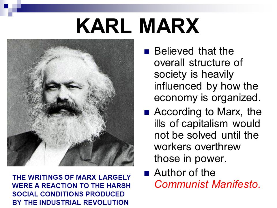 KARL MARX Believed that the overall structure of society is heavily influenced by how the economy is organized.