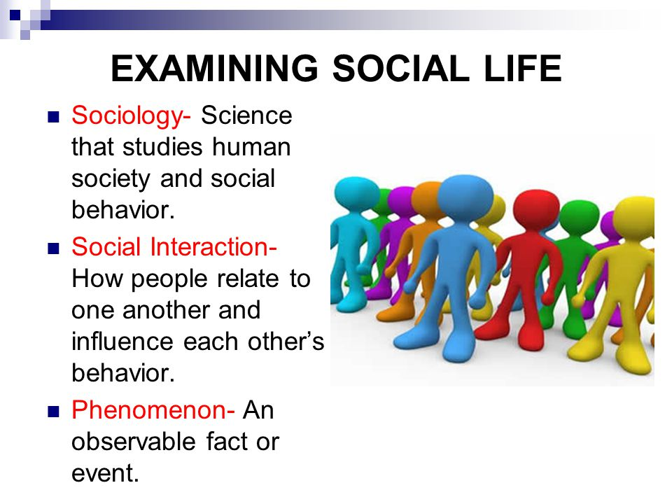 EXAMINING SOCIAL LIFE Sociology- Science that studies human society and social behavior.
