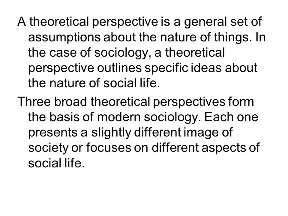A theoretical perspective is a general set of assumptions about the nature of things. In the case of sociology, a theoretical perspective outlines specific ideas about the nature of social life.