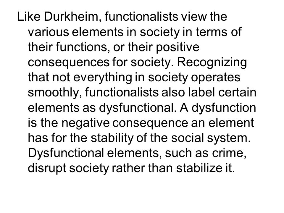 Like Durkheim, functionalists view the various elements in society in terms of their functions, or their positive consequences for society.