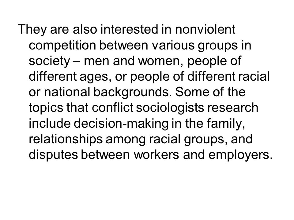 They are also interested in nonviolent competition between various groups in society – men and women, people of different ages, or people of different racial or national backgrounds.