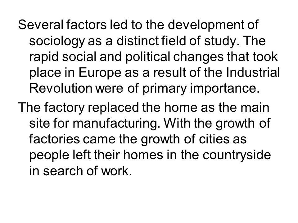 Several factors led to the development of sociology as a distinct field of study. The rapid social and political changes that took place in Europe as a result of the Industrial Revolution were of primary importance.
