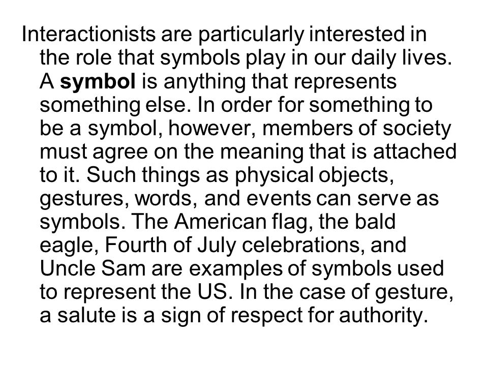 Interactionists are particularly interested in the role that symbols play in our daily lives.