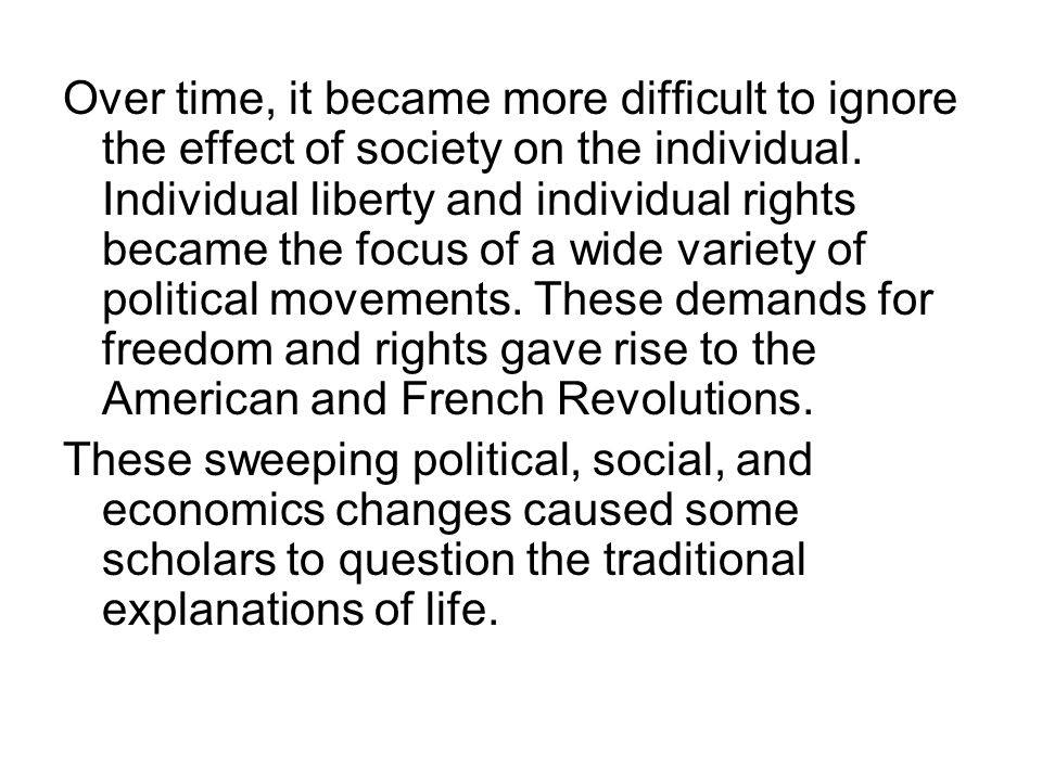 Over time, it became more difficult to ignore the effect of society on the individual. Individual liberty and individual rights became the focus of a wide variety of political movements. These demands for freedom and rights gave rise to the American and French Revolutions.